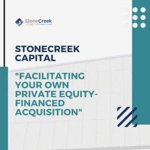 StoneCreek Capital Facilitating Your Own Private Equity-Financed Acquisition